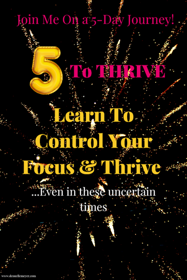 If you find yourself feeling down, tired, or lacking direction, trust me, you are not the only one. I get it and I want to help! I will show you how to control your focus, reboot your drive, manage your moods, and not only survive but thrive in these uncertain times. Click through to take the totally free 5 To Thrive Journey. It is only 5 days It is only 5 days with a downloadable PDF. Join me today! #stressrelief #selfcareathome #positivechange #lifecoach #fitmind #relax
